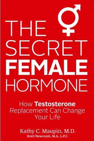 The Secret Female Hormone: How Testosterone Replacement Can Change Your Life  by  Kathy C. Maupin