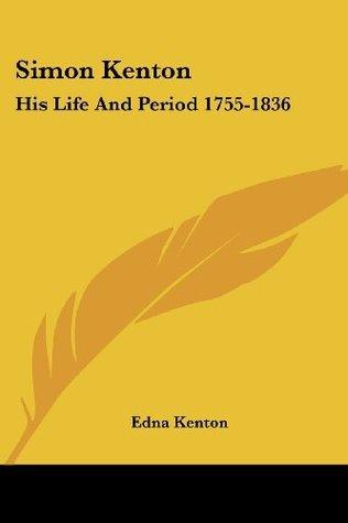 Simon Kenton: His Life And Period 1755-1836 Edna Kenton