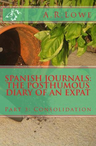 Spanish Journals: The Posthumous Diary of an Expat - Part Three: Consolidation A.R. Lowe