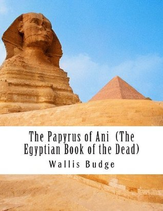 The Papyrus of Ani (the Egyptian Book of the Dead): Book of the Coming Forth Day by E.A. Wallis Budge
