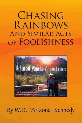 """Chasing Rainbows And Similar Acts of Foolishness  by  W.D. """"Arizona"""" Kennedy"""