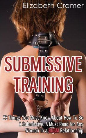 Submissive Training: 23 Things You Must Know About How To Be A Submissive. A Must Read For Any Woman In A BDSM Relationship  by  Elizabeth Cramer