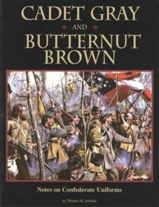 Cadet Gray and Butternut Brown: Notes on Confederate Uniforms  by  Thomas M. Arliskas