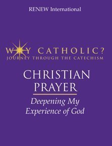 Christian Prayer: Deepening My Experience of God (Why Catholic? - Journey Through the Catechism) Renew International