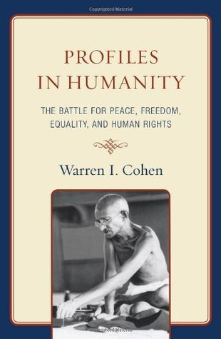 Profiles in Humanity: The Battle for Peace, Freedom, Equality, and Human Rights  by  Warren I. Cohen