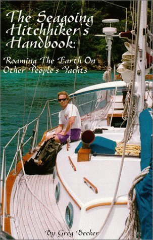 The Seagoing Hitchhikers Handbook: Roaming the Earth on Other Peoples Yachts Greg Becker