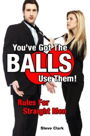 Youve Got The Balls, Use Them! Rules For Straight Men Steven Clark
