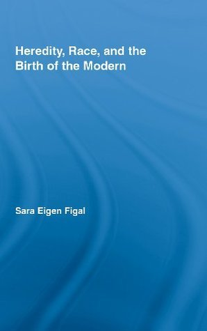 Heredity, Race, and the Birth of the Modern Sara Eigen Figal