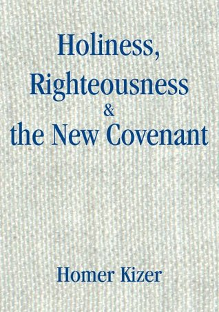Holiness, Righteousness & the New Covenant: none  by  Homer Kizer