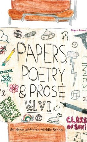 Paper, Poetry & Prose Volume VI: An Anthology of Eighth Grade Writing Students Of Pierce Middle School
