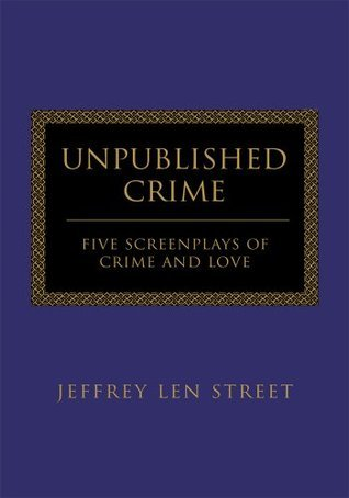 Unpublished Crime: FIVE SCREENPLAYS OF CRIME AND LOVE  by  Jeffrey Street