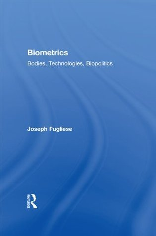 Biometrics: Bodies, Technologies, Biopolitics (Routledge Studies in Science, Technology and Society)  by  Joseph Pugliese