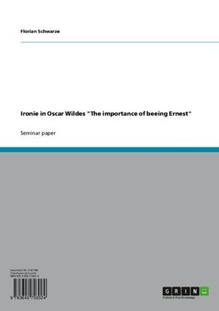 Ironie in Oscar Wildes  The importance of beeing Ernest  by  Florian Schwarze