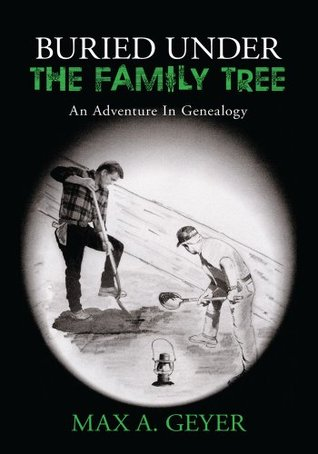 Buried Under The Family Tree:An Adventure In Genealogy Max A. Geyer
