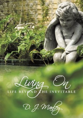 Living On:Life Beyond the Inevitable D. J. Manley