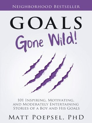 Goals Gone Wild!: 101 Inspiring, Motivating, and Moderately Entertaining  Stories of a Boy and His Goals  by  Matt Poepsel