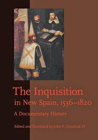 The Inquisition in New Spain, 1536-1820: A Documentary History John F. Chuchiak