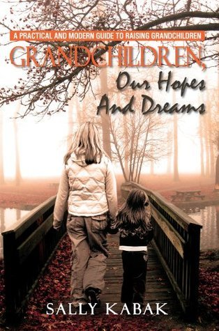 Grandchildren, Our Hopes And Dreams : A Practical And Modern Guide To Raising Grandchildren  by  Sally Kabak