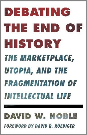 Debating the End of History: The Marketplace, Utopia, and the Fragmentation of Intellectual Life David W. Noble