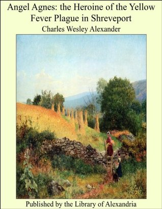 Angel Agnes: the Heroine of the Yellow Fever Plague in Shreveport  by  Charles Wesley Alexander