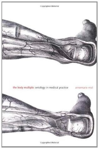 The Body Multiple: Ontology in Medical Practice Annemarie Mol