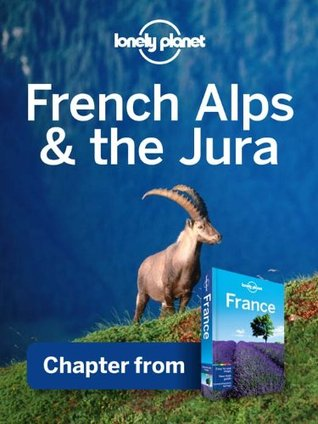 Lonely Planet French Alps & the Jura: Chapter from France Travel Guide  by  Lonely Planet