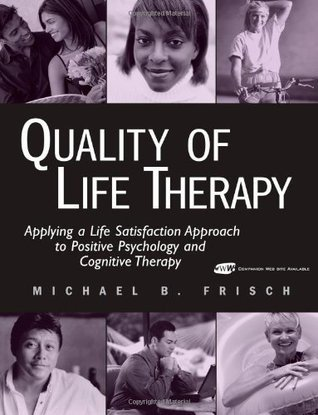 Quality of Life Therapy: Applying a Life Satisfaction Approach to Positive Psychology and Cognitive Therapy  by  Michael B. Frisch