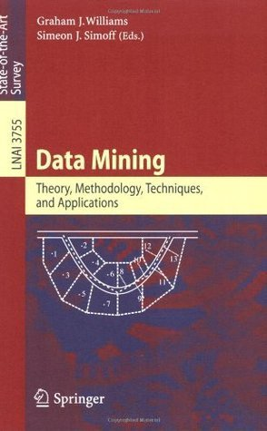 Data Mining: Theory, Methodology, Techniques, and Applications (Lecture Notes in Computer Science / Lecture Notes in Artificial Intelligence) Graham J. Williams