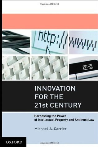 Innovation for the 21st Century: Harnessing the Power of Intellectual Property and Antitrust Law Michael A. Carrier