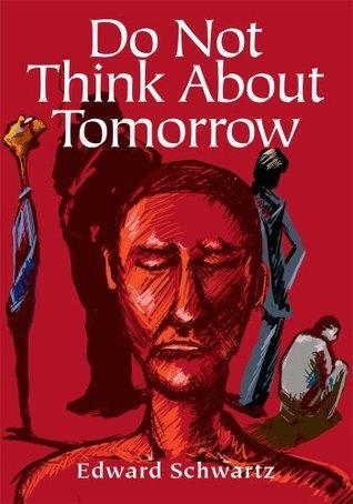 Do Not Think About Tomorrow Edward Schwartz