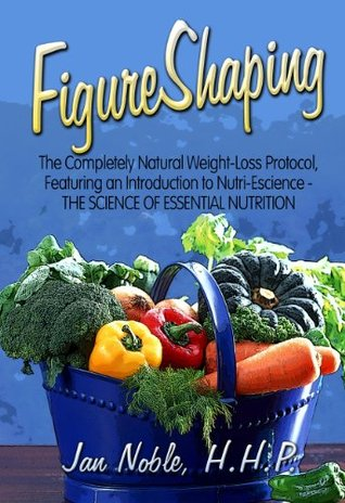 FigureShaping: The Completely Natural Weight-Loss Protocol, Featuring an Introduction to Nutri-Escience - The Science of Essential Nutrition Jan Noble H.H.P.