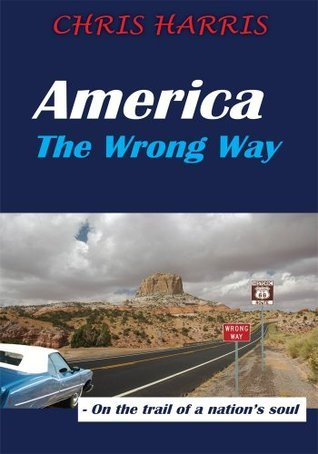 America The Wrong Way: - On the trail of a nations soul  by  Chris Harris