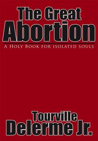 The Great Abortion: A Holy Book for Isolated Souls Tourville Delerme Jr.