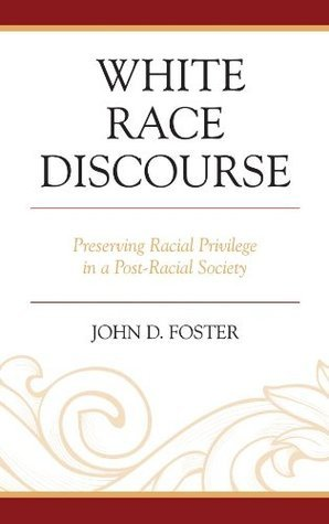 White Race Discourse: Preserving Racial Privilege in a Post-Racial Society  by  John Foster