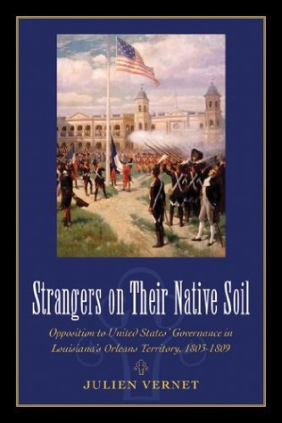 Strangers on Their Native Soil: Opposition to United States Governance in Louisianas Orleans Territory, 1803-1809 Julien Vernet