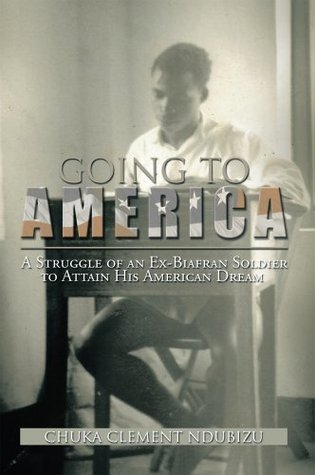 Going To America : A Struggle of an Ex-Biafran Soldier to Attain His American Dream  by  Chuka Clement Ndubizu