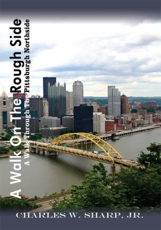 A Walk On The Rough Side: A Walk Through The Pittsburgh Northside  by  Charles W. Sharp Jr.