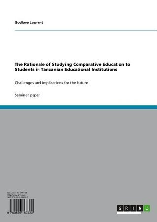 The Rationale of Studying Comparative Education to Students in Tanzanian Educational Institutions: Challenges and Implications for the Future  by  Godlove Lawrent