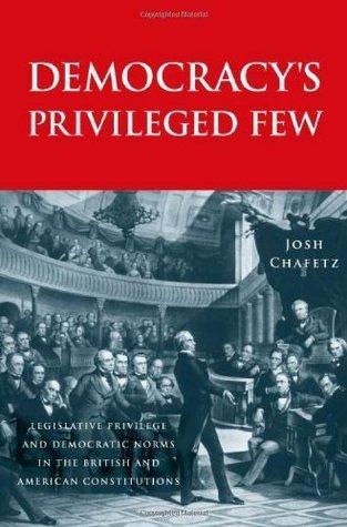 Democracys Privileged Few: Legislative Privilege and Democratic Norms in the British and American Constitutions  by  Josh Chafetz