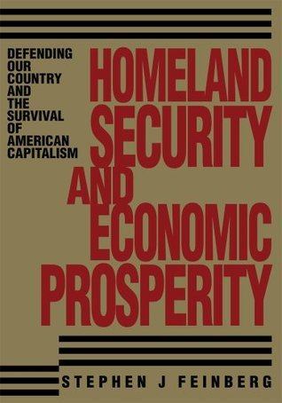 Homeland Security And Economic Prosperity: Defending Our Country and the Survival of American Capitalism  by  Stephen Feinberg