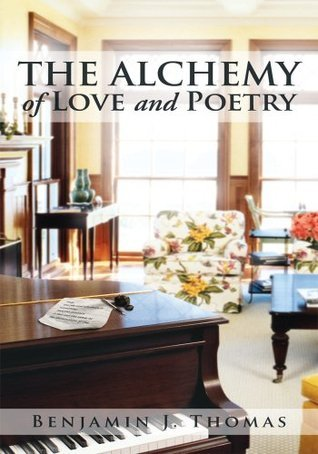 THE ALCHEMY of LOVE and POETRY Benjamin J. Thomas