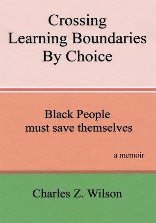Crossing Learning Boundaries By Choice:Black People Must Save Themselves A Memoir Charles Z. Wilson