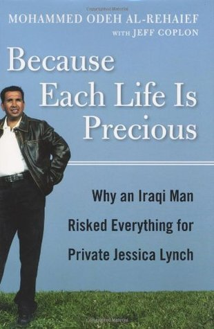 Because Each Life Is Precious: Why an Iraqi Man Risked Everything for Private Jessica Lynch Mohammed Odeh al-Rehaief