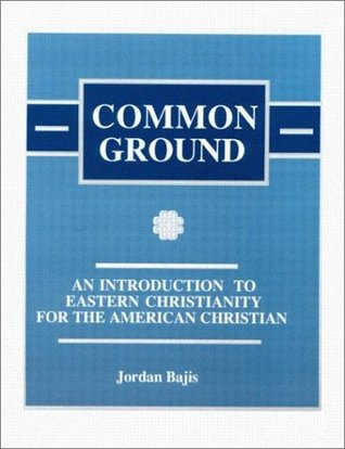 Common Ground: An Introduction to Eastern Christianity for the American Christian Jordan Bajis