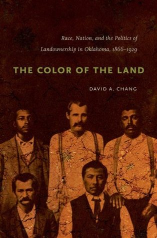 The Color of the Land: Race, Nation, and the Politics of Landownership in Oklahoma, 1832-1929 David A. Chang