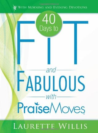 40 Days to Fit and Fabulous with PraiseMoves  by  Laurette Willis