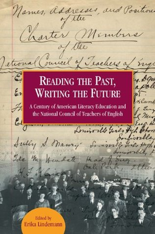 Reading the Past, Writing the Future: A Century of American Literacy Education and the National Council of Teachers of English  by  Erika Lindemann