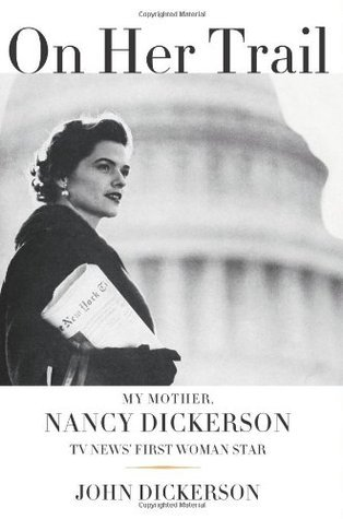 On Her Trail: My Mother, Nancy Dickerson, TV News First Woman Star  by  John Dickerson