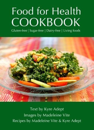 Food for Health Cookbook: Gluten-free, Sugar-free, Dairy-free Living Foods  by  Kyre Adept