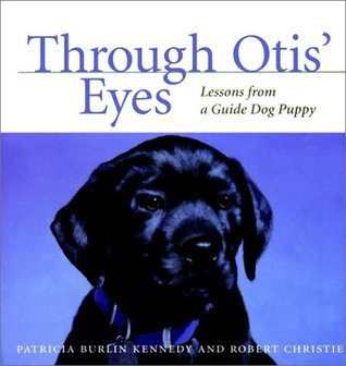 Through Otis Eyes: Lessons from a Guide Dog Puppy  by  Patricia Burlin Kennedy